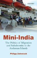 Mini-India The Politics of Migration and Subalternity in the Andaman Islands by Philipp (Postdoctoral Research Fellow, Centre for Advanced Studies) Zehmisch