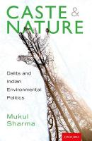 Caste and Nature Dalits and Indian Environmental Politics by Mukul (University of Texas) Sharma
