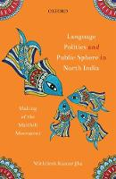 Language Politics and Public Sphere in North India Making of the Maithili Movement by Mithilesh Kumar (Indian Institute of Technology Guwahati) Jha