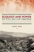 Ecology and Power in the Age of Empire Europe and the Transformation of the Tropical World by Corey (Professor of Modern History, University of Birmingham) Ross