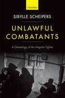 Unlawful Combatants A Genealogy of the Irregular Fighter by Sibylle (Senior Lecturer in International Relations, University of St Andrews) Scheipers