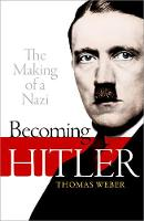 Becoming Hitler: The Making of a Nazi by Thomas (Professor of History and International Affairs, University of Aberdeen) Weber