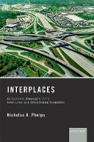 Interplaces An Economic Geography of the Inter-urban and International Economies by Nicholas A. (Professor of Urban and Regional Development, Bartlett School of Planning, University College London) Phelps