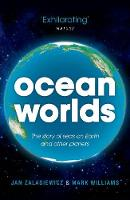 Ocean Worlds The story of seas on Earth and other planets by Jan (Senior Lecturer in Geology at the University of Leicester) Zalasiewicz, Mark (Professor in Geology at the Univer Williams