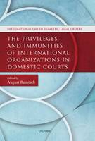 The Privileges and Immunities of International Organizations in Domestic Courts by August (Professor of International and European Law, University of Vienna) Reinisch