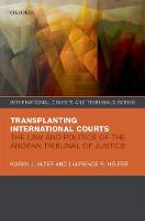 Transplanting International Courts The Law and Politics of the Andean Tribunal of Justice by Karen J. (Professor of Political Science and Law, Northwestern University) Alter, Laurence R. (Harry R. Chadwick Sr. Pr Helfer