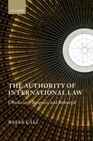 The Authority of International Law Obedience, Respect, and Rebuttal by Basak Cali