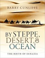 By Steppe, Desert, and Ocean The Birth of Eurasia by Barry (Emeritus Professor of European Archaeology, University of Oxford) Cunliffe
