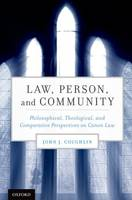Law, Person, and Community Philosophical, Theological, and Comparative Perspectives on Canon Law by John J., OFM (Professor of Law, University of Notre Dame) Coughlin