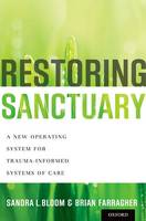 Restoring Sanctuary A New Operating System for Trauma-Informed Systems of Care by Sandra L. Bloom, Brian Farragher