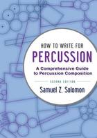How to Write for Percussion A Comprehensive Guide to Percussion Composition by Samuel Z. (Coordinator of Percussion, Boston Conservatory) Solomon