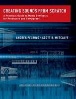 Creating Sounds from Scratch A Practical Guide to Music Synthesis for Producers and Composers by Andrea (Assistant Chair, Contemporary Writing and Production, Berklee College of Music) Pejrolo, Scott B. (Director o Metcalfe