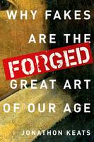 Forged Why Fakes are the Great Art of Our Age by Jonathon (Journalist and art critic, San Francisco Magazine, Artweek, Art + Auction, ForbesLife, Art & Antiques, The Was Keats