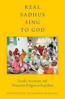 Real Sadhus Sing to God Gender, Asceticism, and Vernacular Religion in Rajasthan by Antoinette Elizabeth (Assistant Professor, University of Wyoming) DeNapoli