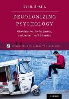 Decolonizing Psychology Globalization, Social Justice, and Indian Youth Identities by Sunil (Professor of Human Development, Connecticut College) Bhatia