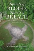 Spirits of Blood, Spirits of Breath The Twinned Cosmos of Indigenous America by Barbara Alice Mann