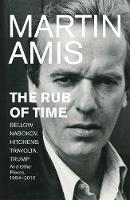 The Rub of Time Bellow, Nabokov, Hitchens, Travolta, Trump. Essays and Reportage, 1994-2016 by Martin Amis