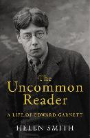 The Uncommon Reader A Life of Edward Garnett by Helen (Junior Production Controller) Smith