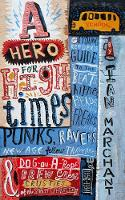 A Hero for High Times A Younger Reader's Guide to the Beats, Hippies, Freaks, Punks, Ravers, New-Age Travellers and Dog-on-a-Rope Brew Crew Crusties of the British Isles, 1956-1994 by Ian Marchant