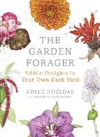 The Garden Forager Edible Delights in your Own Back Yard by Adele Nozedar