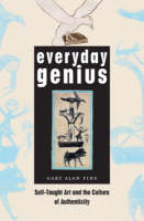 Everyday Genius Self-Taught Art and the Culture of Authenticity by Gary Alan Fine