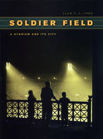 Soldier Field A Stadium and Its City by Liam T.A. Ford
