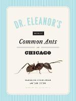 Dr. Eleanor's Book of Common Ants of Chicago by Eleanor Spicer Rice, Alex Wild, Rob Dunn