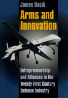 Arms and Innovation Entrepreneurship and Alliances in the Twenty-First Century Defense Industry by James Hasik