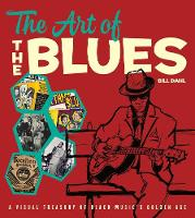 The Art of the Blues A Visual Treasury of Black Music's Golden Age by Bill Dahl