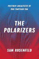 The Polarizers Postwar Architects of Our Partisan Era by Sam Rosenfeld