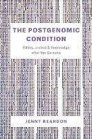 The Postgenomic Condition Ethics, Justice, and Knowledge After the Genome by Jenny Reardon