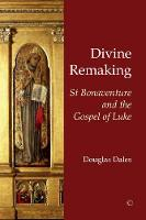 Divine Remaking St Bonaventure and the Gospel of Luke by Douglas Dales