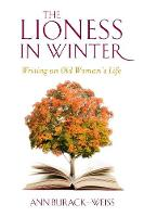 The Lioness in Winter Writing an Old Woman's Life by Ann Burack-Weiss