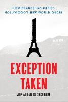 Exception Taken How France Has Defied Hollywood's New World Order by Jonathan Buchsbaum