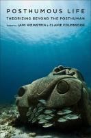 Posthumous Life Theorizing Beyond the Posthuman by Jami Weinstein