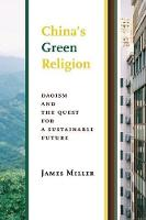 China's Green Religion Daoism and the Quest for a Sustainable Future by James Miller