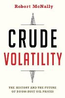 Crude Volatility The History and the Future of Boom-Bust Oil Prices by Robert (Rapidan Group) McNally