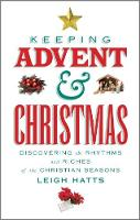 Keeping Advent and Christmas Discovering the Rhythms and Riches of the Christian Seasons by Leigh Hatts
