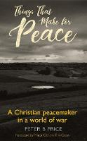 Things That Make For Peace A Christian peacemaker in a world of war by Peter B. Price