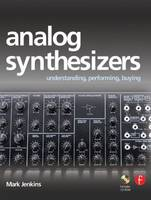 Analog Synthesizers Understanding, Performing, Buying from the Legacy of Moog to Software Synthesis by Mark Jenkins