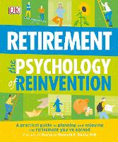 Retirement The Psychology Of Reinvention A Practical Guide to Planning and Enjoying the Retirement You've Earned by DK