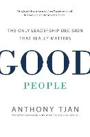 Good People The Only Leadership Decision That Really Matters by Anthony Tjan