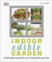 Indoor Edible Garden Creative Ways to Grow Herbs, Fruit and Vegetables in Your Home by Zia Allaway