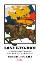 Lost Kingdom A History of Russian Nationalism from Ivan the Great to Vladimir Putin by Serhii Plokhy