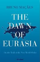 The Dawn of Eurasia On the Trail of the New World Order by Bruno Macaes
