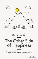 The Other Side of Happiness Embracing a More Fearless Approach to Living by Brock Bastian