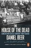 The House of the Dead Siberian Exile Under the Tsars by Daniel Beer