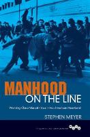 Manhood on the Line Working-Class Masculinities in the American Heartland by Stephen Meyer