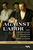 Against Labor How U.S. Employers Organized to Defeat Union Activism by Rosemary Feurer