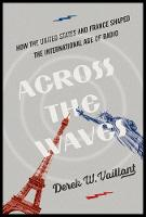 Across the Waves How the United States and France Shaped the International Age of Radio by Derek W. Vaillant